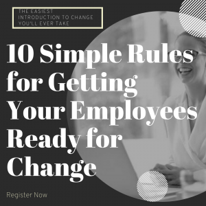 10 Simple Rules for Getting Your Employees Ready For Change.